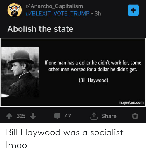 Vote Trump: r/Anarcho_Capitalism  u/BLEXIT_VOTE_TRUMP 3h  +  Abolish the state  If one man has a dollar he didn't work for, some  other man worked for a dollar he didn't get.  (Bill Haywood)  izquotes.com  TShare  315  47 Bill Haywood was a socialist lmao
