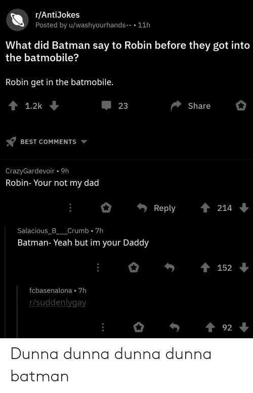 Batman, Dad, and Yeah: r/AntiJokes  Posted by u/washyourhands- .11h  What did Batman say to Robin before they got into  the batmobile?  Robin get in the batmobile.  1.2k  23  Share  BEST COMMENTS  CrazyGardevoir 9h  Robin- Your not my dad  Reply214  Salacious_B___Crumb 7h  Batman- Yeah but im your Daddy  152  fcbasenalona 7h  r/suddenlygay Dunna dunna dunna dunna batman