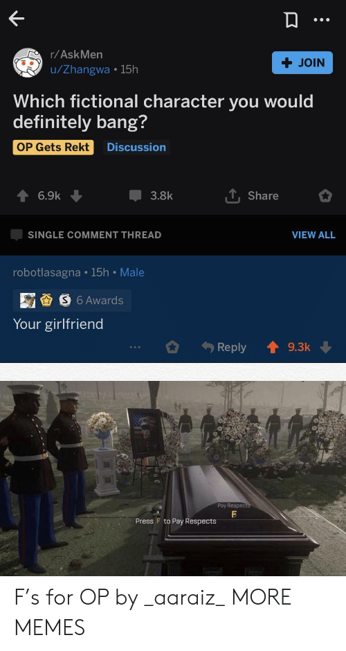 Your Girlfriend: r/AskMen  + JOIN  u/Zhangwa 15h  Which fictional character you would  definitely bang?  OP Gets Rekt  Discussion  TShare  6.9k  3.8k  VIEW ALL  SINGLE COMMENT THREAD  robotlasagna 15h Male  S6 Awards  Your girlfriend  Reply  9.3k  Pay Respects  Press F to Pay Respects F's for OP by _aaraiz_ MORE MEMES