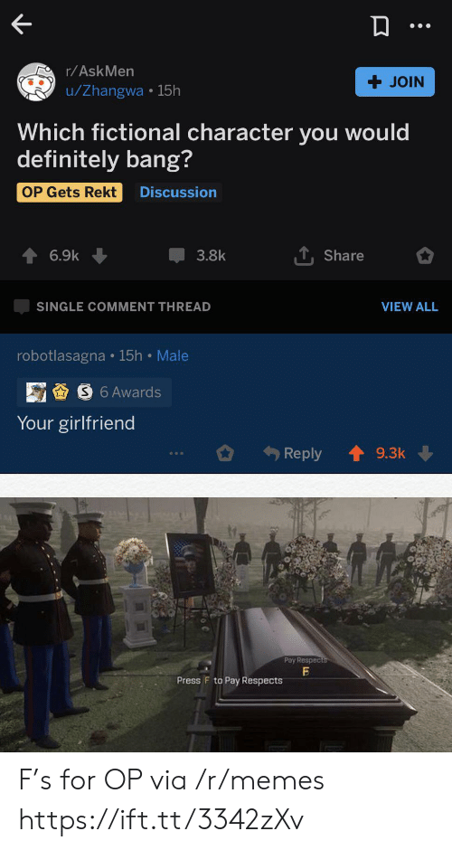 Your Girlfriend: r/AskMen  + JOIN  u/Zhangwa 15h  Which fictional character you would  definitely bang?  OP Gets Rekt  Discussion  TShare  6.9k  3.8k  VIEW ALL  SINGLE COMMENT THREAD  robotlasagna 15h Male  S6 Awards  Your girlfriend  Reply  9.3k  Pay Respects  Press F to Pay Respects F's for OP via /r/memes https://ift.tt/3342zXv