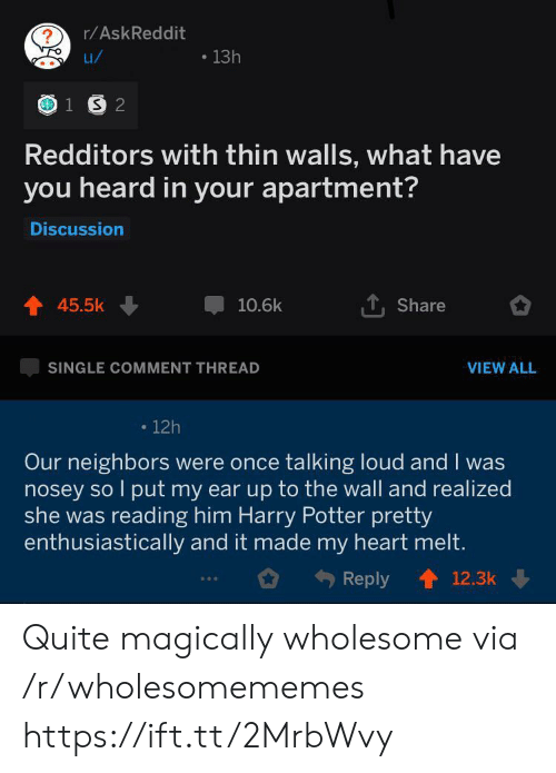 Harry Potter, Heart, and Neighbors: r/AskReddit  13h  u/  1 S 2  Redditors with thin walls, what have  you heard in your apartment?  Discussion  45.5k  10.6k  Share  SINGLE COMMENT THREAD  VIEW ALL  12h  Our neighbors were once talking loud and I was  nosey so l put my ear up to the wall and realized  she was reading him Harry Potter pretty  enthusiastically and it made my heart melt.  Reply  12.3k Quite magically wholesome via /r/wholesomememes https://ift.tt/2MrbWvy