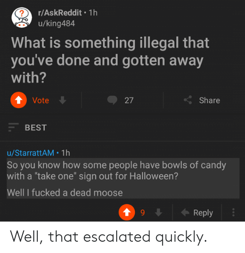 "Candy, Halloween, and Best: r/AskReddit 1h  u/king484  What is something illegal that  you've done and gotten away  with?  ↑ Vote  27  くShare  BEST  u/StarrattAM 1h  So you know how some people have bowls of candy  with a ""take one"" sign out for Halloween?  Well I fucked a dead moose  Reply Well, that escalated quickly."