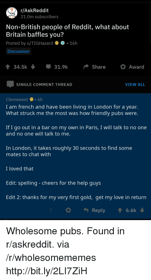 Love, Reddit, and Chat: r/AskReddit  21.0m subscribers  Non-British people of Reddit, what about  Britain baffles you?  Posted by u/TIGHazard .16h  Discussion  34.5k  31.9kShare Award  SINGLE COMMENT THREAD  VIEW ALL  Clemeeent.6h  I am french and have been living in London for a year.  What struck me the most was how friendly pubs were  If I go out in a bar on my own in Paris, I will talk to no one  and no one will talk to me  In London, it takes roughly 30 seconds to find some  mates to chat with  I loved that  Edit: spelling - cheers for the help guys  Edit 2: thanks for my very first gold, get my love in return  Reply  6.6k Wholesome pubs. Found in r/askreddit. via /r/wholesomememes http://bit.ly/2LI7ZiH