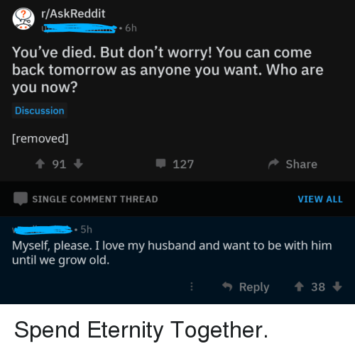 Love, Tomorrow, and Husband: r/AskReddit  6h  You've died. But don't worry! You can come  back tomorrow as anyone you want. Who are  you now?  Discussion  [removed]  1 91  127  Share  SINGLE COMMENT THREAD  VIEW ALL  Myself, please. I love my husband and want to be with him  until we grow old  Reply  38 Spend Eternity Together.