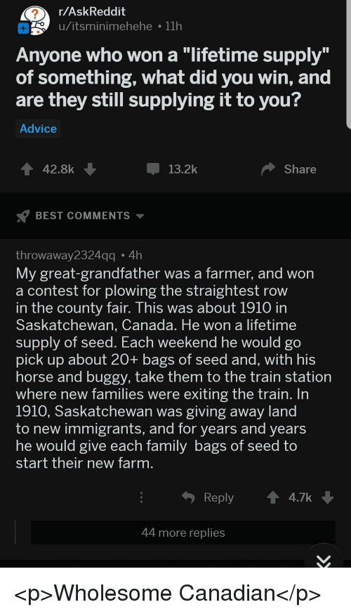 """Advice, Best, and Canada: r/AskReddit  o u/itsminimehehe 11h  Anyone who won a """"lifetime supply  of something, what did you win, and  are they still supplying it to you?  Advice  42.8k  13.2k  Share  BEST COMMENTS  throwaway2324  My great-grandfather was a farmer, and won  a contest for plowing the straightest row  n the county fair. This was about 1910 in  Saskatchewan, Canada. He won a lifetime  supply of seed. Each  pick up about 20+ bags of seed and, with his  horse and buggy, take them to the train station  where new families were exiting the train. In  1910, Saskatchewan was giving away land  to new immigrants, and for years and years  he would give each Tamily bags of Seed to  start their new farm  gg4h  weekend he would go  Reply  4.7k  44 more replies <p>Wholesome Canadian</p>"""