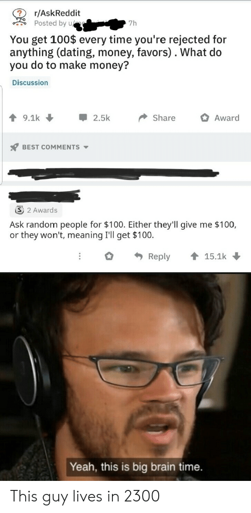 Yeah This: r/AskReddit  Posted by u  7h  You get 100$ every time you're rejected for  anything (dating, money, favors). What do  you do to make money?  Discussion  9.1k  2.5k  Share  Award  BEST COMMENTS  2 Awards  Ask random people for $100. Either they'll give me $100,  or they won't, meaning I'll get $100.  Reply  15.1k  Yeah, this is big brain time. This guy lives in 2300