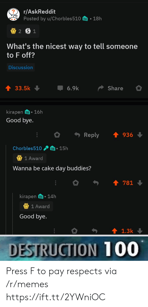 Memes, Cake, and Good: r/AskReddit  Posted by u/Chorbles510  18h  2 S1  What's the nicest way to tell someone  to F off?  Discussion  6.9k  33.5k  Share  kirapen 16h  Good bye.  Reply  936  Chorbles510  15h  1 Award  Wanna be cake day buddies?  781  kirapen  14h  1 Award  Good bye.  1.3k  DESTRUCTION 100 Press F to pay respects via /r/memes https://ift.tt/2YWniOC