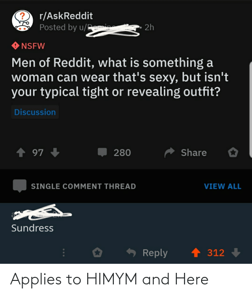 himym: r/AskReddit  Posted by u/Demis  * 2h  NSFW  Men of Reddit, what is something a  woman can wear that's sexy, but isn't  your typical tight or revealing outfit?  Discussion  ↑ 97 +  Share  280  SINGLE COMMENT THREAD  VIEW ALL  Sundress  1 312  Reply Applies to HIMYM and Here