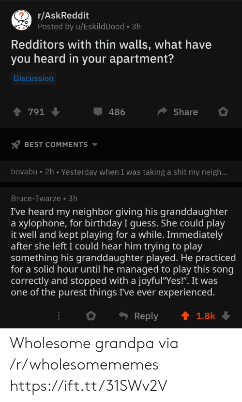 """Granddaughter: r/AskReddit  Posted by u/EskildDood 3h  Redditors with thin walls, what have  you heard in your apartment?  Discussion  Share  791  486  BEST COMMENTS  bovabu 2h. Yesterday when I was taking a shit my neigh...  Bruce-Twarze 3h  I've heard my neighbor giving his granddaughter  xylophone, for birthday I guess. She could play  it well and kept playing for a while. Immediately  after she left I could hear him trying to play  something his granddaughter played. He practiced  for a solid hour until he managed to play this song  correctly and stopped with a joyful""""Yes!"""". It was  one of the purest things I've ever experienced.  a  Reply  1.8k Wholesome grandpa via /r/wholesomememes https://ift.tt/31SWv2V"""