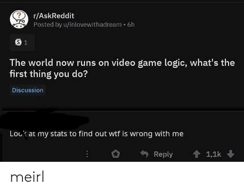 Logic, Wtf, and Game: r/AskReddit  Posted by u/inlovewithadream 6h  The world now runs on video game logic, what's the  first thing you do?  Discussion  Lock at my stats to find out wtf is wrong with me  Reply 會1,1k meirl