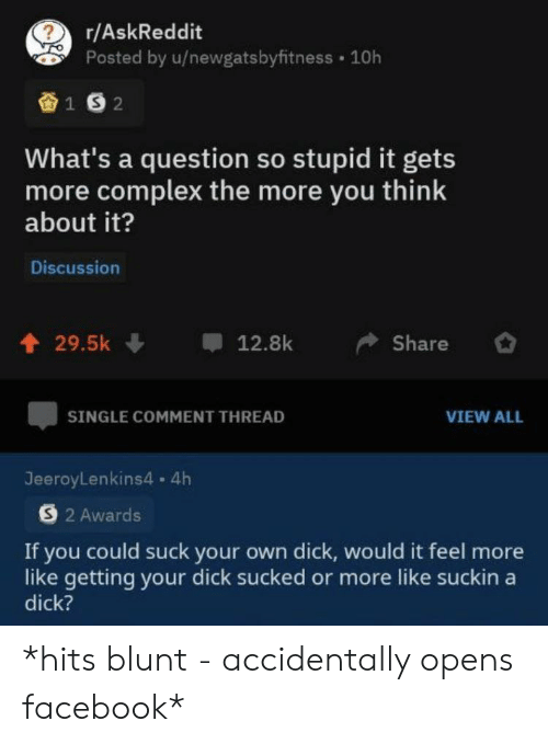 hits blunt: r/AskReddit  Posted by u/newgatsbyfitness 10h  1S2  What's a question so stupid it gets  more complex the more you think  about it?  Discussion  29.5k  12.8k  Share  SINGLE COMMENT THREAD  VIEW ALL  JeeroyLenkins4. 4h  S2 Awards  If you could suck your own dick, would it feel more  like getting your dick sucked or more like suckin a  dick? *hits blunt - accidentally opens facebook*