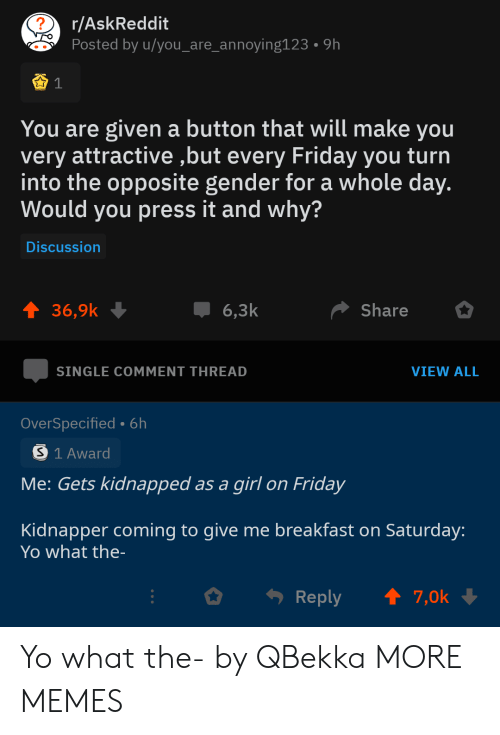whole day: r/AskReddit  Posted by u/you_are_annoying123  9h  You are given a button that will make you  very attractive ,but every Friday you turn  into the opposite gender for a whole day.  Would you press it and why?  Discussion  t 36,9k  Share  6,3k  SINGLE COMMENT THREAD  VIEW ALL  OverSpecified- 6h  S 1 Award  Me: Gets kidnapped as a girl on Friday  Kidnapper coming to give me breakfast on Saturday:  Yo what the-  t 7,0k  Reply Yo what the- by QBekka MORE MEMES