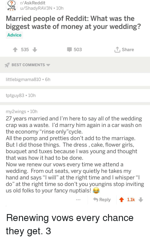 """Advice, Girls, and Marriage: r/AskReddit  ru/ShadyRAV3N 10h  Married people of Reddit: What was the  biggest waste of money at vour wedding?  Advice  535  503  Share  BEST COMMENTS  littlebigmama810 6h  tptguy83. 10h  my2wings 10h  27 years married and I'm here to say all of the wedding  crap was a waste. l'd marry him again in a car wash on  the economy rinse only cycle  All the pomp and pretties don't add to the marriage  But I did those things. The dress, cake, flower girls,  bouquet and tuxes because I was young and thought  that was how it had to be done  Now we renew our vows every time we attend a  Wedding. From out seats, very quietly he takes my  hand and says """"l will"""" at the right time and I whisper""""  do"""" at the right time so don't you youngins stop inviting  us old folks to your fancy nuptials!  Reply 11k Renewing vows every chance they get. 3"""