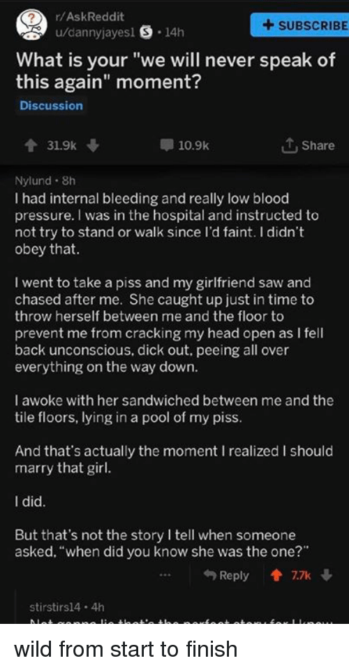 """Head, Pressure, and Saw: r/AskReddit  +SUBSCRIBE  u/dannyjayesl S 14h  What is your """"we will never speak of  this again"""" moment?  Discussion  31.9k  10.9k  1 Share  Nylund. 8h  I had internal bleeding and really low blood  pressure. I was in the hospital and instructed to  not try to stand or walk since l'd faint. I didn't  obey that  I went to take a piss and my girlfriend saw and  chased after me. She caught up just in time to  throw herself between me and the floor to  prevent me from cracking my head open as I fell  back unconscious, dick out. peeing all over  everything on the way dowrn  I awoke with her sandwiched between me and the  tile floors, lying in a pool of my piss  And that's actually the moment I realized I should  marry that girl  I did  But that's not the story I tell when someone  asked, """"when did you know she was the one?""""  Reply會7.7k ↓  stirstirs14 4h wild from start to finish"""