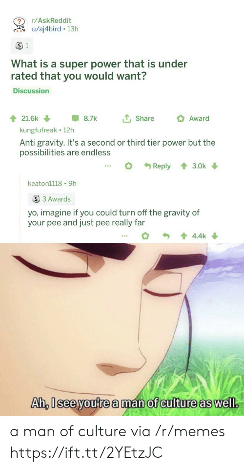 Imagine If: r/AskReddit  u/aj4bird 13h  S 1  What is a super power that is under  rated that you would want?  Discussion  tShare  21.6k  8.7k  Award  kungfufreak 12h  Anti gravity. It's a second or third tier power but the  possibilities are endless  Reply  3.0k  keaton1118 9h  S 3 Awards  yo, imagine if you could turn off the gravity of  your pee and just pee really far  4.4k  Ah, Isee youtrea man of culture as well. a man of culture via /r/memes https://ift.tt/2YEtzJC