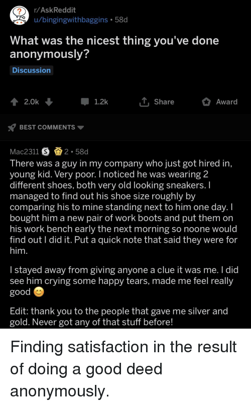 Sneakers: r/AskReddit  u/bingingwithbaggins 58d  2  hat was the nicest thing you've done  anonymously?  Discussion  2.0k  1.2k  Share  Award  BEST COMMENTS  Mac2311 S 2.580d  lhere was a guy in my companv who iust got hired in  young kid. Very poor. I noticed he was wearing 2  different shoes, both very old looking sneakers.  managed to find out his shoe size roughly by  comparing his to mine standing next to him one day.I  bought him a new pair of work boots and put them orn  his work bench early the next morning so noone would  find out l did it. Put a quick note that said they were for  him  | staved away from giving anvone a clue it was me. I did  see him crying some happy tears, made me feel really  good  Edit: thank you to the people that gave me silver and  gold. Never got any of that stuff before Finding satisfaction in the result of doing a good deed anonymously.