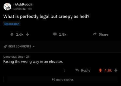 Creepy, Best, and What Is: r/AskReddit  u/Blinkle 5h  What is perfectly legal but creepy as hell?  Discussion  t1.6k  1.8k  Share  BEST COMMENTS  Unnatural-One 3h  Facing the wrong way in an elevator.  Reply  t 4.8k  96 more roplies