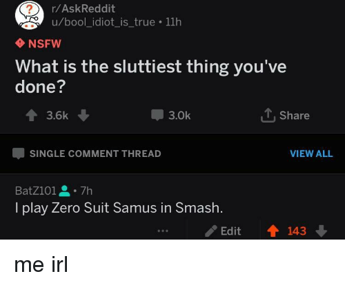 Sluttiest: r/AskReddit  u/bool_idiot_is_true 11h  NSFW  What is the sluttiest thing you've  done?  會3.6k  3.0k  Share  SINGLE COMMENT THREAD  VIEW ALL  BatZ101을。7h  I play Zero Suit Samus in Smash.  /Edit  會143 me irl