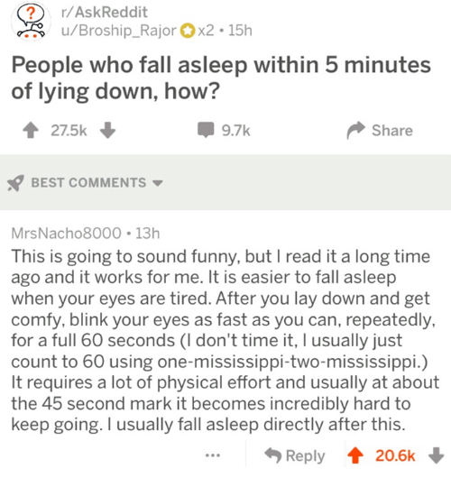 Lying Down: ?r/AskReddit  u/Broship_Rajorx2 15h  People who fall asleep within 5 minutes  of lying down, how?  27.5k  9.7k  Share  BEST COMMENTS  MrsNacho8000 13h  This is going to sound funny, but I read it a long time  ago and it works for me. It is easier to fall asleep  when your eyes are tired. After you lay down and get  comfy, blink your eyes as fast as you can, repeatedly,  for a full 60 seconds (I don't time it, I usually just  count to 60 using one-mississippi-two-mississippi.)  It requires a lot of physical effort and usually at about  the 45 second mark it becomes incredibly hard to  keep going. I usually fall asleep directly after this  Reply 20.6k