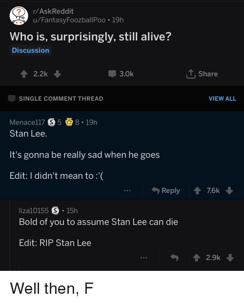 Alive, Reddit, and Stan: r/AskReddit  u/FantasyFoozballPoo 19h  Who is, surprisingly, still alive?  Discussion  2.2k  -3.0k  Share  SINGLE COMMENT THREAD  VIEW ALL  Menace!17  5奋8-19h  Stan Lee  It's gonna be really sad when he goes  Edit: I didn't mean to :  Reply76k  liza10155 S 15h  Bold of you to assume Stan Lee can die  Edit: RIP Stan Lee  2.9k