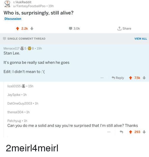 Alive, Stan, and Stan Lee: r/AskReddit  u/FantasyFoozballPoo . 19h  Who is, surprisingly, still alive?  Discussion  3.0k  Share  SINGLE COMMENT THREAD  VIEW ALL  Menacel17 58.19h  Stan Lee.  It's gonna be really sad when he goes  Edit: I didn't mean to:  liza10155 ⑤-15h  JaySpike 1h  DatOneGuy2003 1h  thereal304 1h  Patchyug . 1h  Can you do me a solid and say you're surprised that I'm still alive? Thanks