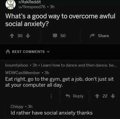 get a job: r/AskReddit  u/firespeed76 3h  What's a good way to overcome awful  social anxiety?  30  50  Share  BEST COMMENTS  boumtjeboo 3h Learn how to dance and then dance, be..  WDWCastMember 3h  Eat right, go to the gym, get a job, don't just sit  at your computer all day.  Reply 22  Chispy 3h  ld rather have social anxiety thanks