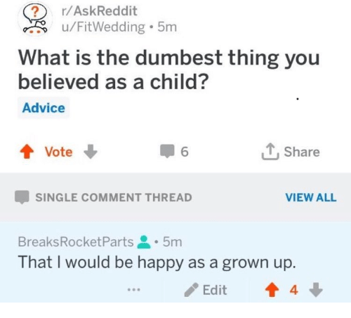 Advice, Happy, and What Is: ? r/AskReddit  u/FitWedding 5m  What is the dumbest thing you  believed as a child?  Advice  會Vote ↓  Share  -SINGLE COMMENT THREAD  VIEW ALL  BreaksRocketParts.5m  That I would be happy as a grown up.  Edit  4