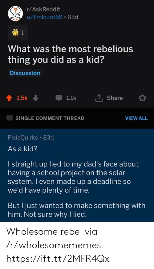 School, Solar System, and Time: r/AskReddit  ?  u/Fmlcunt69 83d  What was the most rebelious  thing you did as a kid?  Discussion  1.5k  1.1k  Share  SINGLE COMMENT THREAD  VIEW ALL  PixieQuirks 83d  As a kid?  I straight up lied to my dad's face about  having a school project on the solar  system. I even made up a deadline so  we'd have plenty of time.  But I just wanted to make something with  him. Not sure why I lied. Wholesome rebel via /r/wholesomememes https://ift.tt/2MFR4Qx