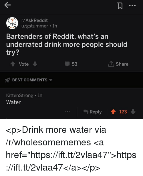 "Drink More Water: r/AskReddit  u/gstummer . 1h  Bartenders of Reddit, what's an  underrated drink more people should  try?  Vote  53  1, Share  BEST COMMENTS  KittenStrong . 1h  Water  Reply 123 <p>Drink more water via /r/wholesomememes <a href=""https://ift.tt/2vlaa47"">https://ift.tt/2vlaa47</a></p>"