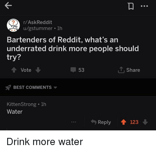 Drink More Water: r/AskReddit  u/gstummer . 1h  Bartenders of Reddit, what's an  underrated drink more people should  try?  Vote  53  1, Share  BEST COMMENTS  KittenStrong . 1h  Water  Reply 123 Drink more water