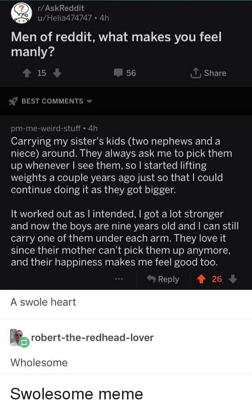 Love, Meme, and Reddit: r/AskReddit  u/Helia474747 4h  Men of reddit, what makes you feel  manly?  15  56  T,Share  BEST COMMENTS  pm-me-weird-stuff 4h  Carrying my sister's kids (two nephews and a  niece) around. They always ask me to pick them  up whenever l see them, so started lifting  weights a couple years ago just so that I could  continue doing it as they got bigger.  It worked out as I intended, I got a lot stronger  and now the bovs are nine vears old and I can still  carry one of them under each arm. They love It  since their mother can't pick them up anymore,  and their happiness makes me feel good too.  Reply t 26  A swole heart  robert-the-redhead-lover  Wholesome Swolesome meme