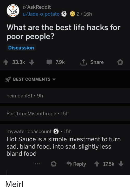 Hot Sauce: r/AskReddit  u/Jade-o-potato 2 16h  What are the best life hacks for  poor people?  Discussion  33.3k7.9k  Share  BEST COMMENTS  heimdahl81 9h  PartTimeMisanthrope 15h  mywaterlooaccount S.15h  Hot Sauce is a simple investment to turn  sad, bland food, into sad, slightly less  bland food  Reply17.5k Meirl