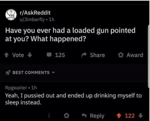 Drinking, Yeah, and Best: r/AskReddit  u/Jimberfly 1h  Have you ever had a loaded gun pointed  at you? What happened?  Award  125  Share  Vote  BEST COMMENTS  Rpgwaiter 1h  Yeah, I pussied out and ended up drinking myself to  sleep instead  Reply  122