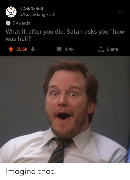 "Hell, Satan, and Askreddit: r/AskReddit  u/KuchiGang 11h  S 6 Awards  What if, after you die, Satan asks you ""how  was hell?""  T Share  55.6k  4.4k Imagine that!"