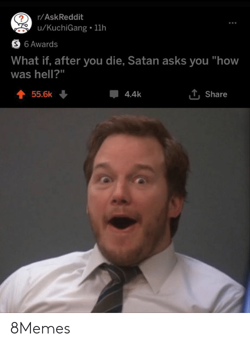 "Memes, Hell, and Satan: r/AskReddit  u/KuchiGang 11h  S 6 Awards  What if, after you die, Satan asks you ""how  was hell?""  55.6k  4.4k  Share 8Memes"