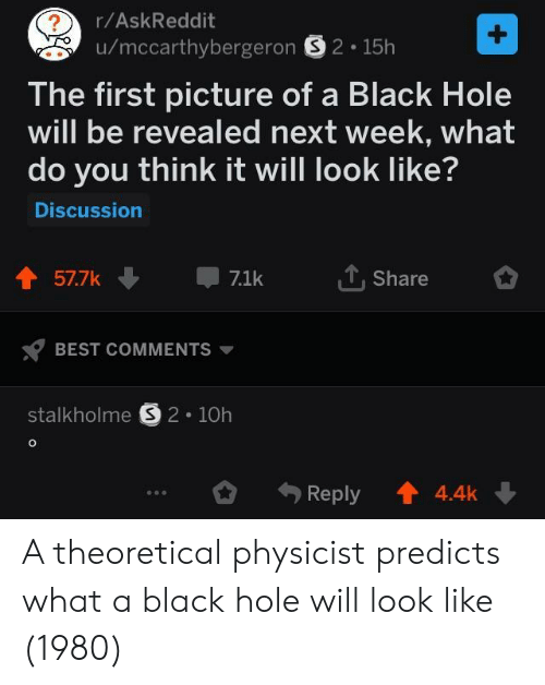 Best, Black, and Askreddit: r/AskReddit  u/mccarthybergeron S2.15h  The first picture of a Black Hole  will be revealed next week, what  do you think it will look like  Discussion  Share  BEST COMMENTS  stalkholme § 2-10h  。. Reply t 4.4k. A theoretical physicist predicts what a black hole will look like (1980)