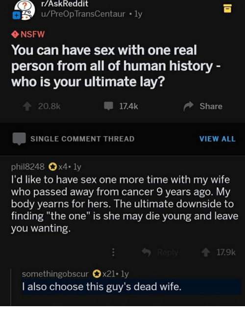 """Nsfw, Sex, and Cancer: r/AskReddit  u/PreOp TransCentaur ly  NSFW  You can have sex with one real  person from all of human history  who is your ultimate lay?  20.8k  甲17.4k  Share  SINGLE COMMENT THREAD  VIEW ALL  phil8248 x4.ly  I'd like to have sex one more time with my wife  who passed away from cancer 9 years ago. My  body yearns for hers. The ultimate downside to  finding """"the one"""" is she may die young and leave  you wanting.  1 17.9k  somethingobscur 0x21-1y  I also choose this guy's dead wife."""