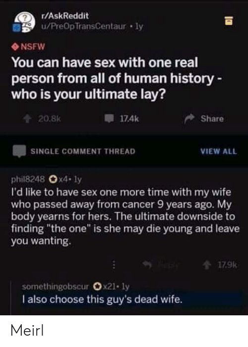 """Nsfw, Sex, and Cancer: r/AskReddit  u/PreOpTransCentaur ly  NSFW  You can have sex with one real  person from all of human history-  who is your ultimate lay?  174k  Share  20.8K  SINGLE COMMENT THREAD  VIEW ALL  phil8248 Ox4- ly  I'd like to have sex one more time with my wife  who passed away from cancer 9 years ago. My  body yearns for hers. The ultimate downside to  finding """"the one"""" is she may die young and leave  you wanting.  179k  somethingobscur Ox21. ly  I also choose this guy's dead wife. Meirl"""