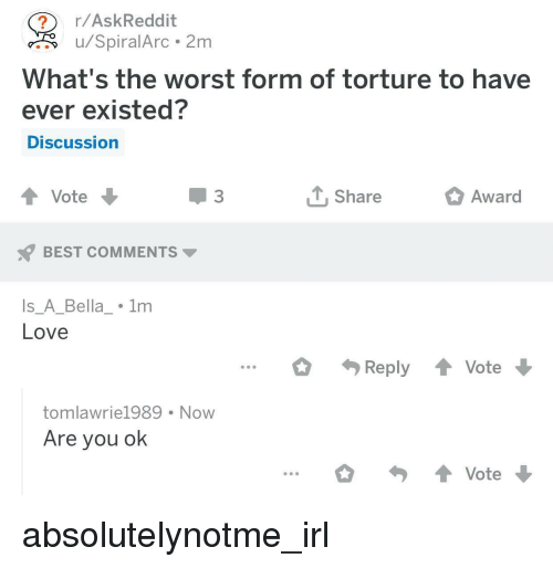 Love, The Worst, and Best: r/AskReddit  u/SpiralArc 2m  What's the worst form of torture to have  ever existed?  DISCussion  Share  Award  BEST COMMENTS  s_A_Bella_ 1m  Love  ...ply Vote  tomlawrie1989 Now  Are you ok  Vote