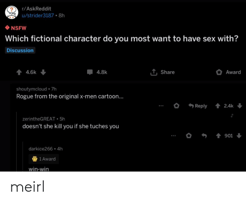 X-Men: r/AskReddit  u/strider3187 8h  NSFW  Which fictional character do you most want to have sex with?  Discussion  44.6k  T, Share  Award  4.8k  shoutymcloud 7h  Rogue from the original x-men cartoon...  Reply  2.4k  zerintheGREAT 5h  doesn't she kill you if she tuches you  901  darkice266 4h  1 Award  win-win meirl