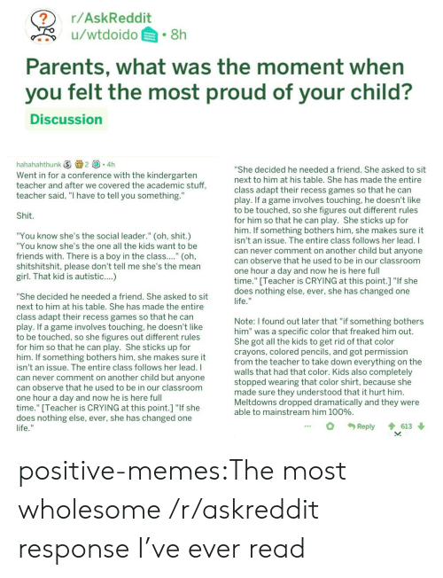 "Anaconda, Crying, and Friends: r/AskReddit  u/wtdoido.8h  Parents, what was the moment when  you felt the most proud of your child?  Discussion  hahahahthunk ⑤画2 (③。4h  Went in for a conference with the kindergarten  teacher and after we covered the academic stuff,  teacher said, ""I have to tell you something.""  She decided he needed a friend. She asked to sit  next to him at his table. She has made the entire  class adapt their recess games so that he can  play. If a game involves touching, he doesn't like  to be touched, so she figures out different rules  for him so that he can play. She sticks up for  him. If something bothers him, she makes sure it  isn't an issue. The entire class follows her lead. I  can never comment on another child but anyone  can observe that he used to be in our classroom  one hour a day and now he is here full  time."" [Teacher is CRYING at this point.] ""If she  does nothing else, ever, she has changed one  Shit  ""You know she's the social leader."" (oh, shit.)  ""You know she's the one all the kids want to be  friends with. There is a boy in the class.... (oh  shitshitshit, please don't tell me she's the mean  girl. That kid is autistic....)  ""She decided he needed a friend. She asked to sit  next to him at his table. She has made the entire  class adapt their recess games so that he carn  lay. If a game involves touching, he doesn't like  to be touched, so she figures out different rules  for him so that he can play. She sticks up for  him. If something bothers him, she makes sure it  isn't an issue. The entire class follows her lead. I  can never comment on another child but anyone  can observe that he used to be in our classroom  one hour a day and now he is here ful  time."" Teacher is CRYING at this point.1 ""If she  does nothing else, ever, she has changed one  Note: I found out later that ""if something bothers  him"" was a specific color that freaked him out  She got all the kids to get rid of that color  crayons, colored pencils, and got permission  from the teacher to take down everything on the  walls that had that color. Kids also completely  stopped wearing that color shirt, because she  made sure they understood that it hurt him  Meltdowns dropped dramatically and they were  able to mainstream him 100%  Reply 613 positive-memes:The most wholesome /r/askreddit response I've ever read"