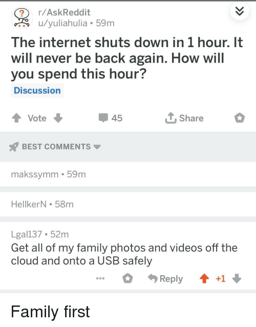 Family, Internet, and Videos: r/AskReddit  u/yuliahulia 59m  The internet shuts down in 1 hour. It  will never be back again. How will  you spend this hour?  DISCussion  45  Share  BEST COMMENTS  makssymm 59m  HellkerN . 58m  Lgal137 52m  Get all of my family photos and videos off the  cloud and onto a USB safely  Reply  +1 Family first