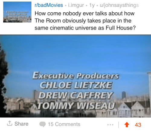 Caffrey: r/badMovies i.imgur 1y u/johnsaysthings  How come nobody ever talks about how  The Room obviously takes place in the  same cinematic universe as Full House?  CHLOE IETZ  ONİMA  Executive Producers  CHLOE LIETZKE  DREW CAFFREY  LATOMMY WISEAU  Share 15 Comments  ↑43