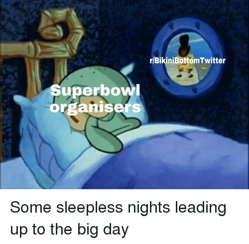 sleepless: r/BikiniBottomTwitter  Superbow  organisers Some sleepless nights leading up to the big day