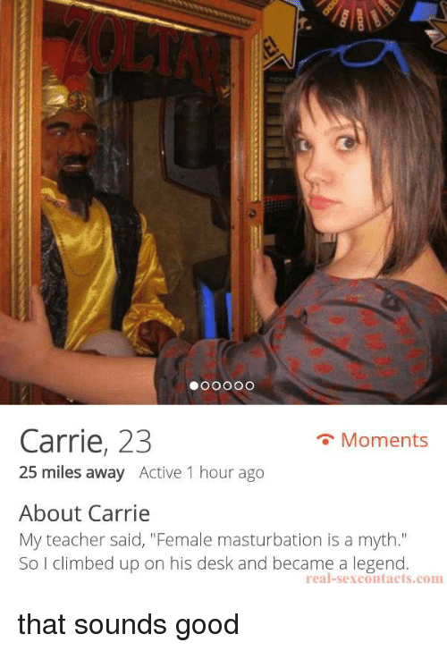 """Funny, Teacher, and Desk: r.  Carrie, 23  25 miles away Active 1 hour ago  Moments  About Carrie  My teacher said, """"Female masturbation is a myth.""""  So I climbed up on his desk and became a legend  real-sexcontacts.com that sounds good"""