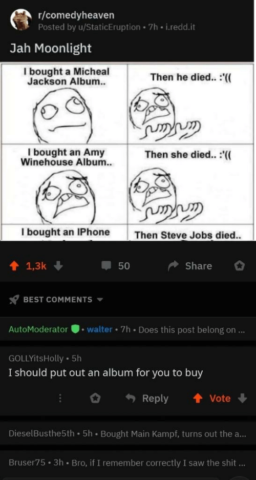 Iphone, Saw, and Shit: r/comedyheaven  Posted by u/StaticEruption 7h i.redd.it  Jah Moonlight  I bought a Micheal  Jackson Album.  Then he died.. :'((  I bought an Amy  Winehouse Album.  Then she died.. :(  I bought an IPhone  Then Steve Jobs died..  1 1,3k  Share  50  BEST COMMENTS  AutoModeratorwalter 7h Does this post belong on...  GOLLYitsHolly 5h  I should put out an album for you to buy  Reply ↑Vote  DieselBusthe5th 5h Bought Main Kampf, turns out the a...  Bruser75 3h Bro, if I remember correctly I saw the shit...
