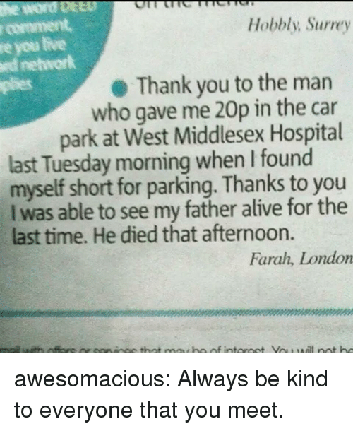 Alive, Plies, and Tumblr: r comment  re you tive  rd networlk  plies  Hobbly; Surrey  Thank you to the marn  who gave me 20p in the car  park at West Middlesex Hospital  last Tuesday morning when I found  myself short for parking. Thanks to you  I was able to see my father alive for the  last time. He died that afternoon.  Farah, London awesomacious:  Always be kind to everyone that you meet.