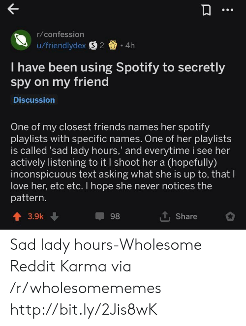 Friends, Love, and Reddit: r/confession  u/friendlydex S2 4h  I have been using Spotify to secretly  spy on my friend  Discussion  One of my closest friends names her spotify  playlists with specific names. One of her playlists  is called 'sad lady hours,' and everytime i see her  actively listening to it I shoot her a (hopefully)  inconspicuous text asking what she is up to, that lI  love her, etc etc. I hope she never notices the  pattern.  1. Share  98  3.9k Sad lady hours-Wholesome Reddit Karma via /r/wholesomememes http://bit.ly/2Jis8wK