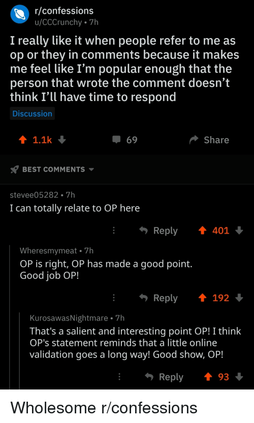 Best, Good, and Time: r/confessions  u/CCCrunchy 7h  I really like it when people refer to me as  op or they in comments because it makes  me feel like I'm popular enough that the  person that wrote the comment doesn't  think I'll have time to respond  Discussion  1.1k  69  Share  BEST COMMENTS  stevee05282. 7h  I can totally relate to OP here  · Reply ↑401  Wheresmymeat 7h  OP is right, OP has made a good point.  Good iob OP!  Reply192  KurosawasNightmare . 7h  That's a salient and interesting point OP! I think  OP's statement reminds that a little online  Validation goes a long Way! Good shoW, OP.  Reply 93 Wholesome r/confessions