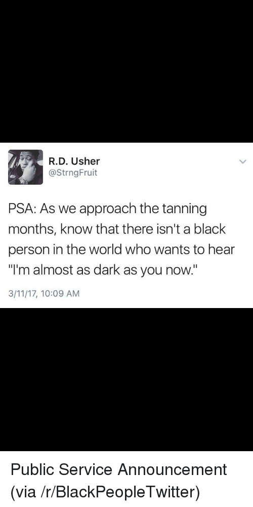 "Blackpeopletwitter, Usher, and Black: R.D. Usher  @StrngFruit  PSA: As we approach the tanning  months, know that there isn't a black  person in the world who wants to hear  ""I'm almost as dark as you now.""  3/11/17, 10:09 AM <p>Public Service Announcement (via /r/BlackPeopleTwitter)</p>"